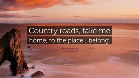 """John Denver Quote: """"Country roads, take me home, to the"""